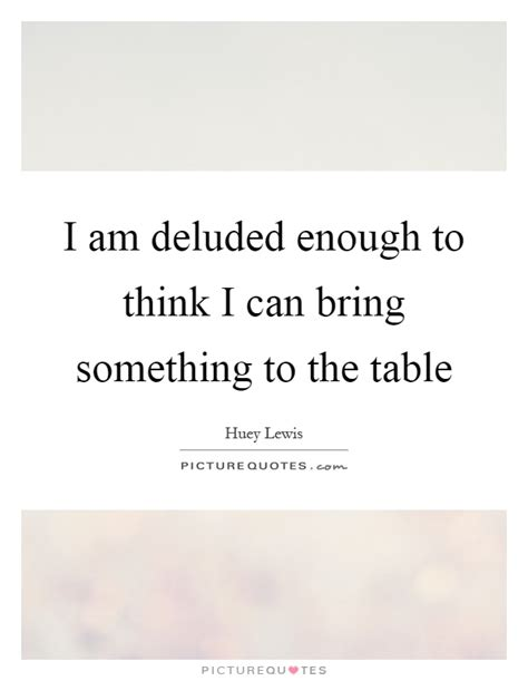 What Does It To Table Something by I Am Deluded Enough To Think I Can Bring Something To The