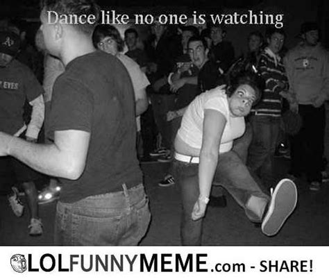 Funny Memes About Dancing - lol funny meme dance like no one is watching