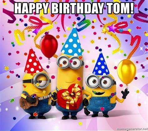 happy birthday tom images happy birthday tom minions birthday malaci meme generator