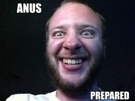 Anus Memes - anus prepared prepare your anus know your meme
