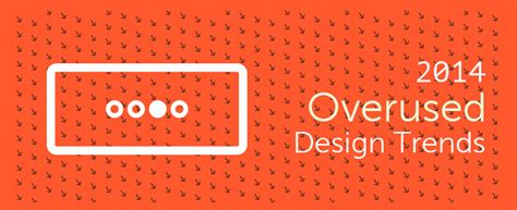 7 design trends from the last year with infographic 7 overused design trends in 2014