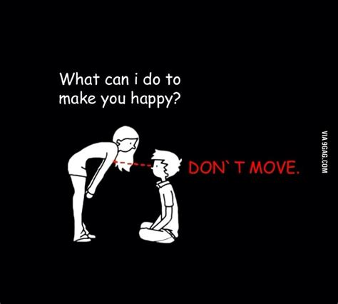 What Can I Do To Make You Happy Meme - what can i do to make you happy don t move 9gag