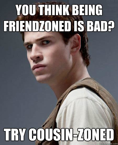Cousin Meme - you think being friendzoned is bad try cousin zoned
