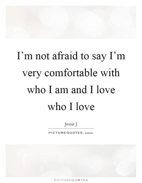 quotes about comfortable love i m not afraid to say i m very comfortable with who