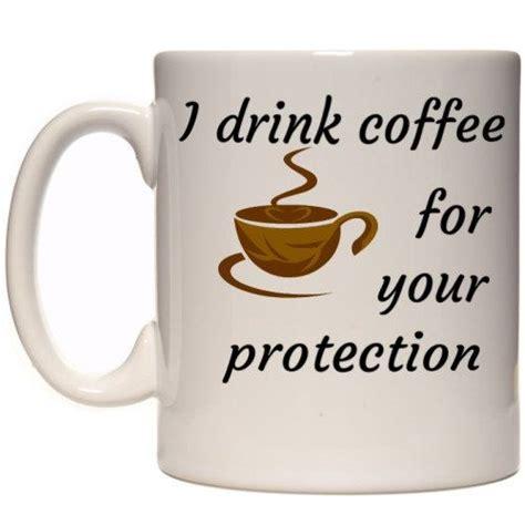 funny coffee mug funny coffee mug i drink cofee for your protection