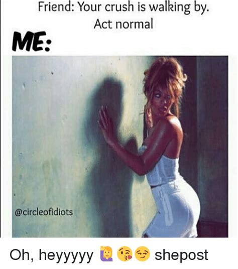 Ways To Behave With Your Crush When You Are In A by Friend Your Crush Is Walking By Act Normal Me Ofidiots Oh