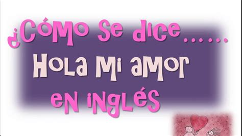 imagenes de amor animadas en ingles 191 c 243 mo se dice hola mi amor en ingl 233 s youtube