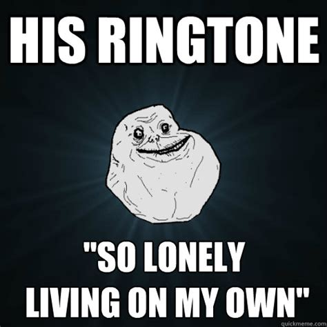 So Lonely Meme - his ringtone quot so lonely living on my own quot forever alone