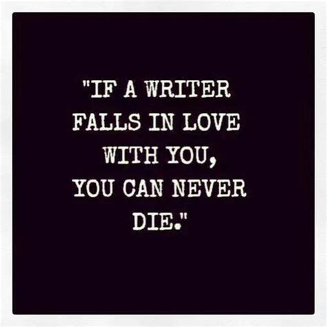 Never Dies Essay by Quot If A Writer Falls In With You You Can Never Die Quot Writing Quote Author Quote Say It