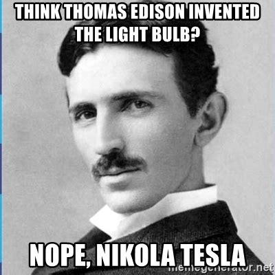 Who Invented Memes - think thomas edison invented the light bulb nope nikola