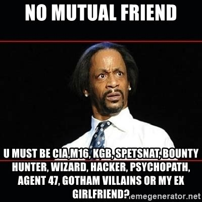 Katt Williams Meme Generator - no mutual friend u must be cia m16 kgb spetsnat bounty