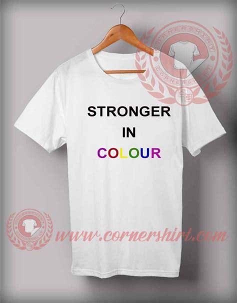 Tshirt Stronger stronger in colour custom design t shirts custom shirt