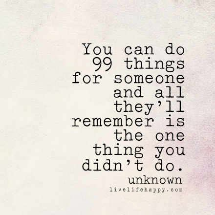 quot you can do 99 things for someone and all they ll remember
