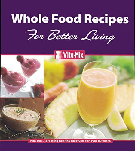 vitamix whole food recipes cookbook whole food recipes for better living