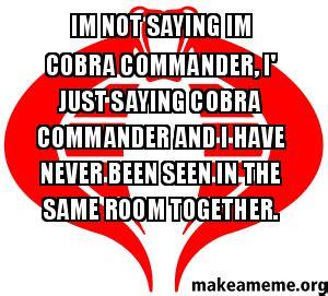 Cobra Commander Meme - im not saying im cobra commander i just saying cobra