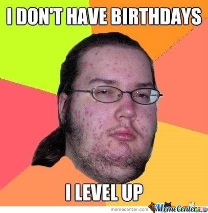 Level Up Meme - i don t have birthdays i level up by serkan meme center