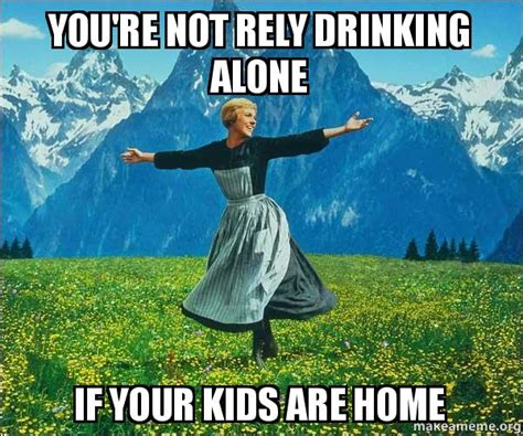 Drinking Alone Meme - you re not rely drinking alone if your kids are home