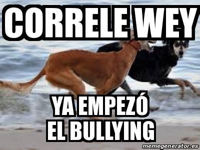 Ya Wey Meme - meme personalizado correle wey ya empez 243 el bullying