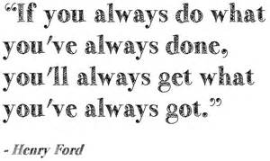 Henry ford quote if you always do what youve always done youll always
