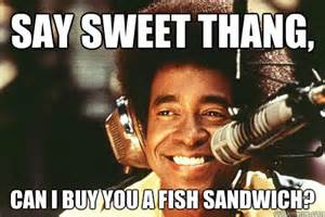 Where Can I Buy A Say Sweet Thang Can I Buy You A Fish Sandwich