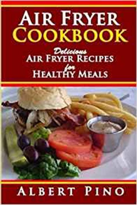 50 delectable recipes for the air fryer better and keeping the flavor less grease and books air fryer cookbook delicious air fryer recipes for