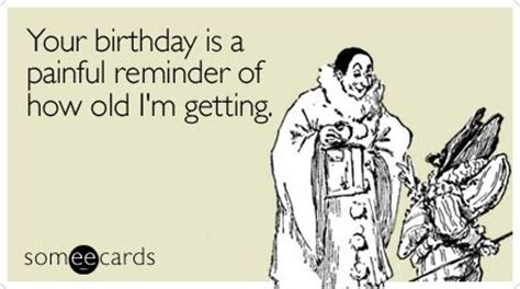 Birthday Ecard Meme - your birthday is a painful reminder of how old i m getting