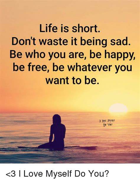 Dont Be Sad Meme - life is short don t waste it being sad be who you are be
