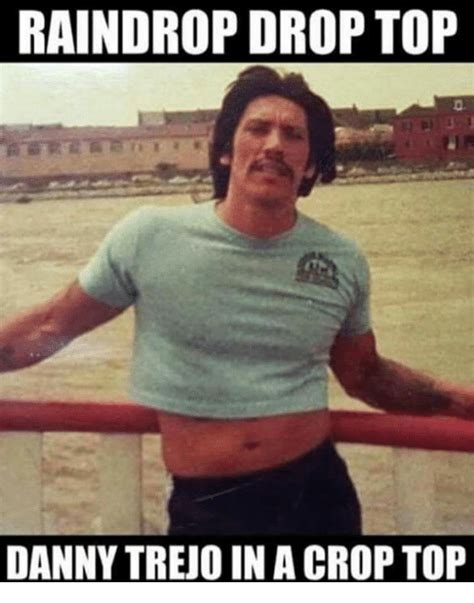 Danny Meme - raindrop drop top danny trejo in a crop top meme on me me