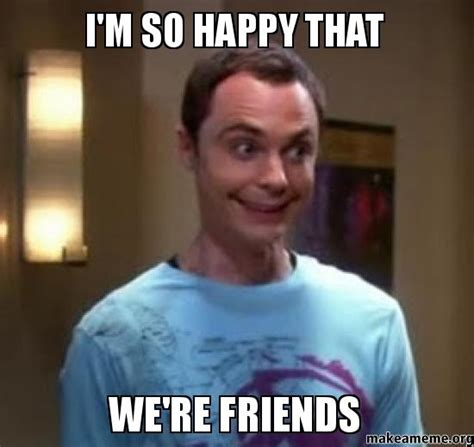 Friend Memes - i m so happy that we re friends make a meme