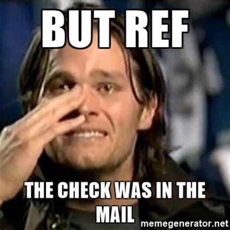 Tom Brady Crying Meme - but ref the check was in the mail crying tom brady