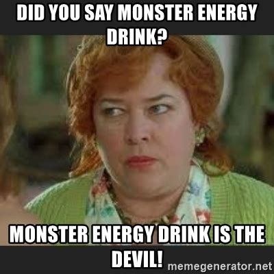 Energy Drink Meme - did you say monster energy drink monster energy drink is