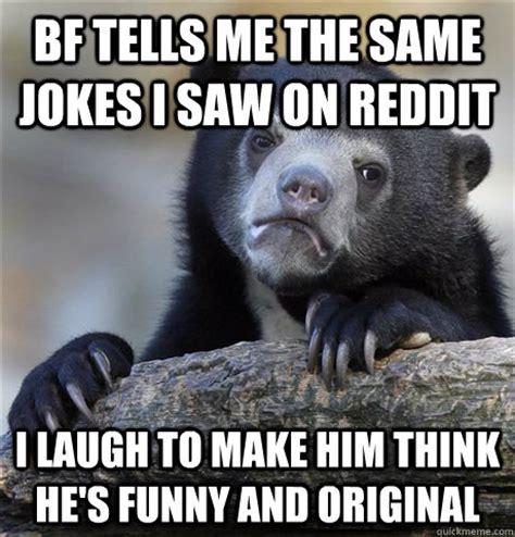 Funny Memes For Him - bf tells me the same jokes i saw on reddit i laugh to make