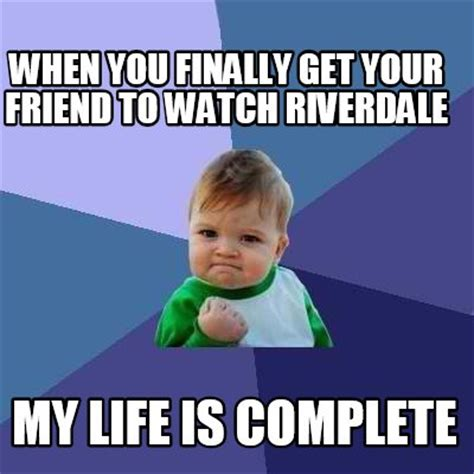 What Meme Are You - meme creator when you finally get your friend to watch riverdale my life is complete meme