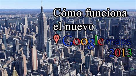 imagenes google maps 2013 c 243 mo funciona el nuevo google maps 2013 youtube