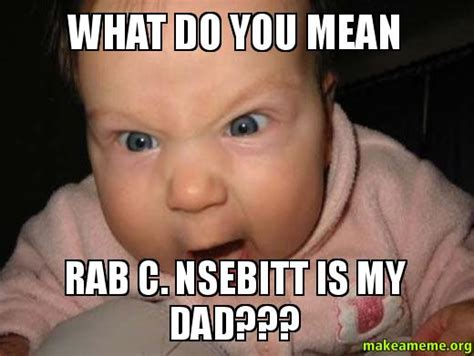 Mean Dad Meme - what do you mean rab c nsebitt is my dad make a meme