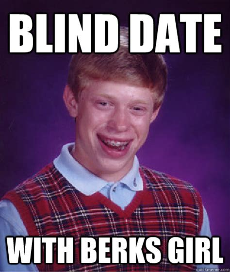 Berks Meme - blind date with berks girl bad luck brian quickmeme