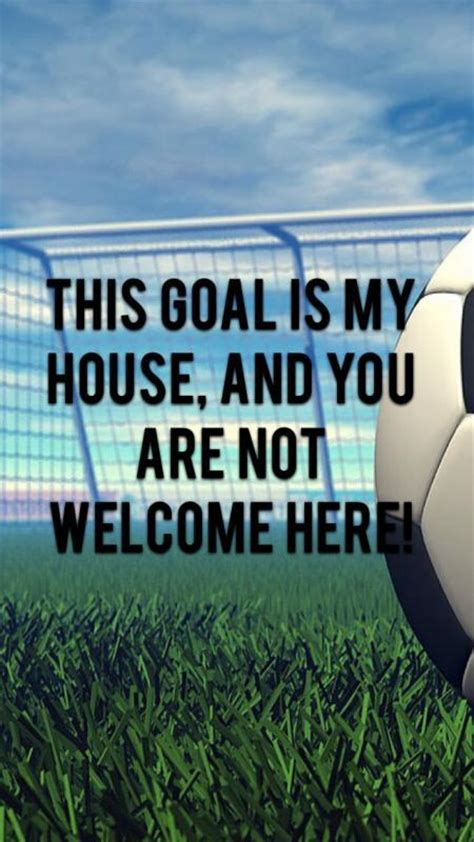 this goal is my house and you are not welcome here