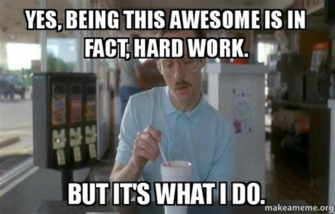 Memes About Being Awesome - yes being this awesome is in fact hard work but it s