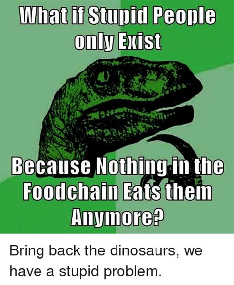 What If Dinosaur Meme - what if stupid people only exist because nothing in the