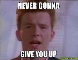 Never Give Up Meme - never gonna give you up make a meme