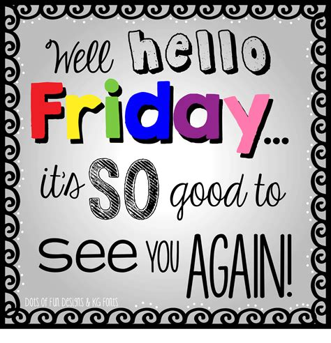 well hello friday it s so good to see you again