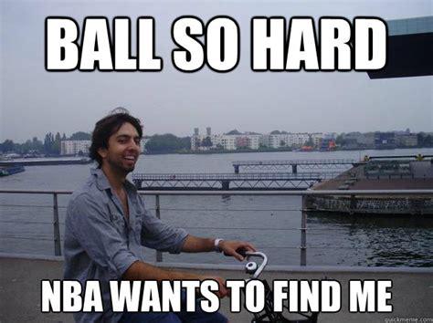 Ball So Hard Meme - ball so hard nba wants to find me samiracle beats