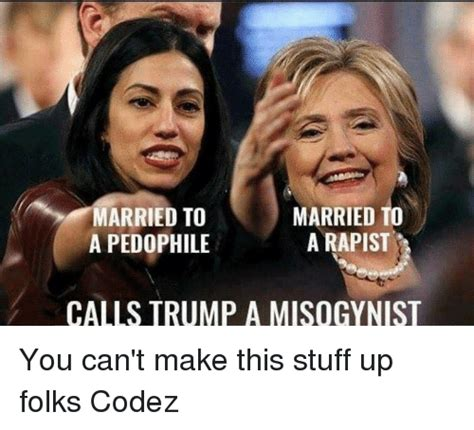 You Can T Make This Stuff Up Trending Memes - married to arried to a rapist a pedophile calls trump a