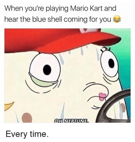 Mario Kart Blue Shell Meme - when you re playing mario kart and hear the blue shell