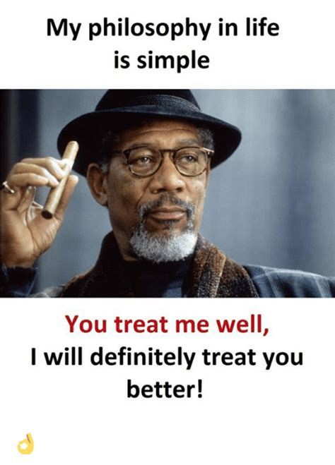 Philosophy Memes - my philosophy in life is simple you treat me well i will