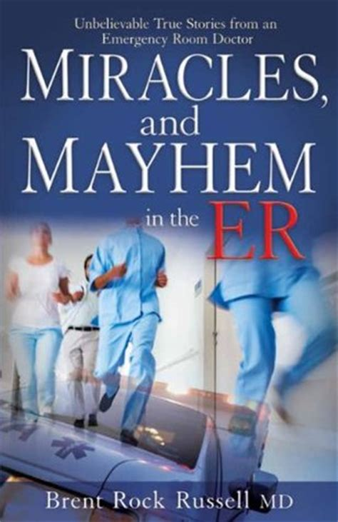 emergency room stories miracles and in the er true stories from an emergency room doctor by brent