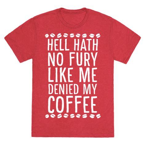 Because Coffee Tees All Size human hell heath no fury like me denied my coffee