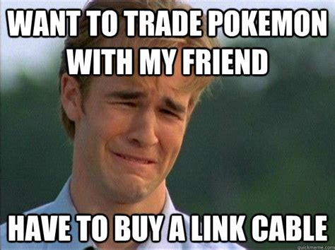 Cable Meme - want to trade pokemon with my friend have to buy a link