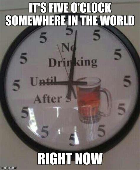 Beer O Clock Meme - no drinking till 5 imgflip