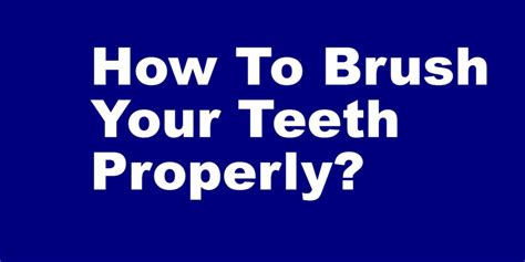 how to your properly how to brush your teeth properly sujays dental care
